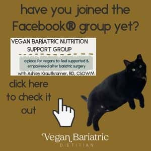 have you joined the Facebook group yet? click here to check it out. vegan bariatric dietitian logo. black cat. image of Facebook header: Vegan Bariatric Nutrition Support Group: a place for vegans to feel supported and empowered after bariatric surgery. with Ashley Krautkramer, RD, CSOWM